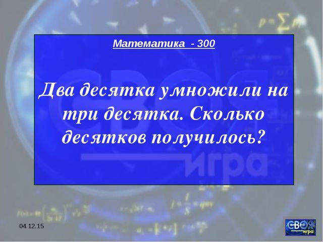 * Математика - 300 Два десятка умножили на три десятка. Сколько десятков полу...