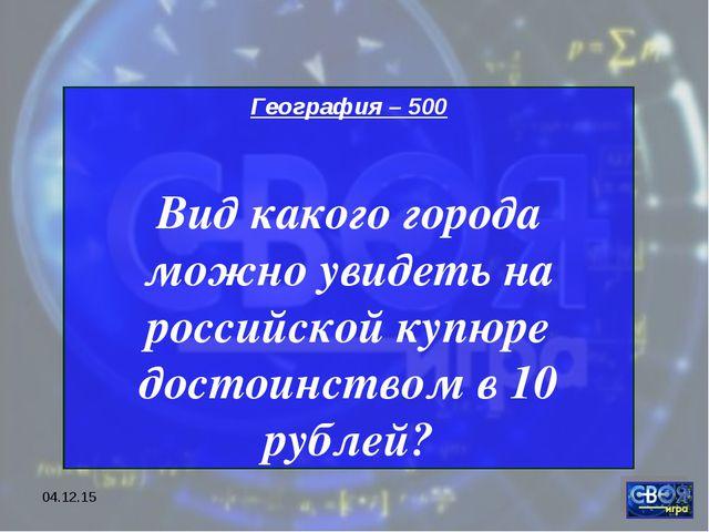 * География – 500 Вид какого города можно увидеть на российской купюре достои...