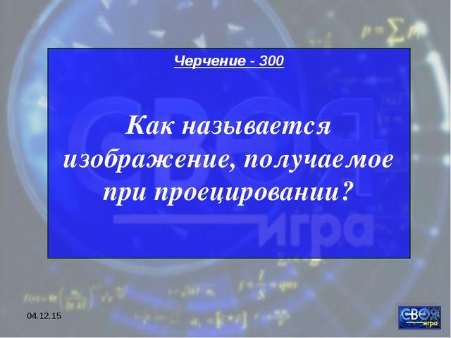 * Черчение - 300 Как называется изображение, получаемое при проецировании?