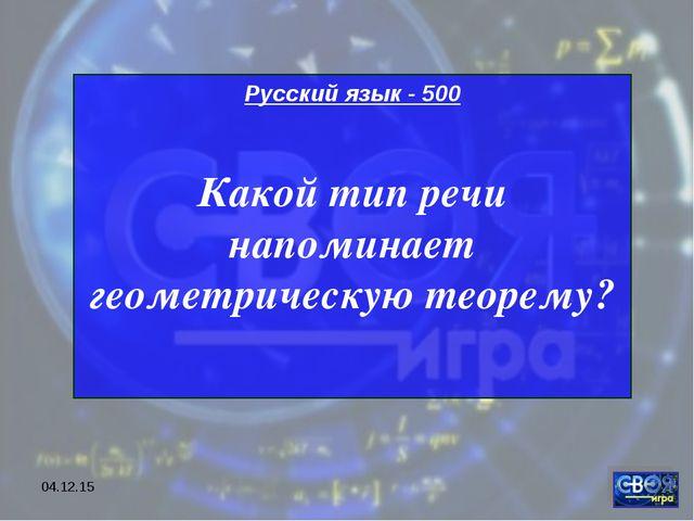 * Русский язык - 500 Какой тип речи напоминает геометрическую теорему?