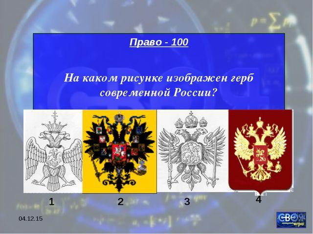 * Право - 100 На каком рисунке изображен герб современной России? 1 2 3 4