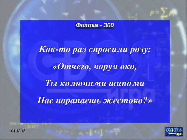 * Физика - 300 Как-то раз спросили розу: «Отчего, чаруя око, Ты колючими шипа...