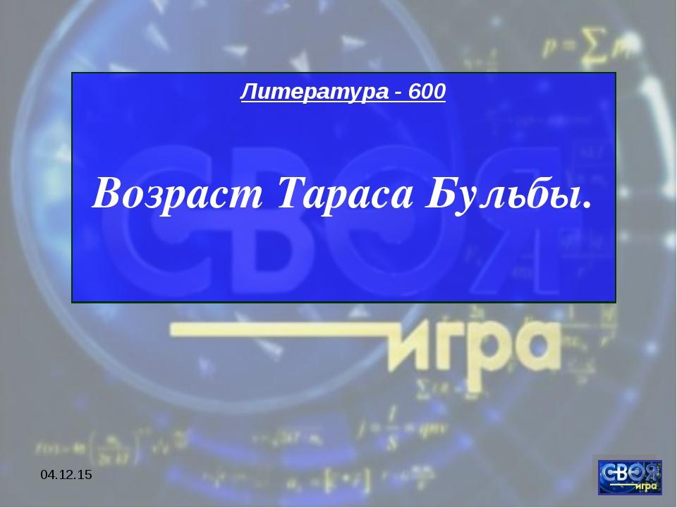 * Литература - 600 Возраст Тараса Бульбы.