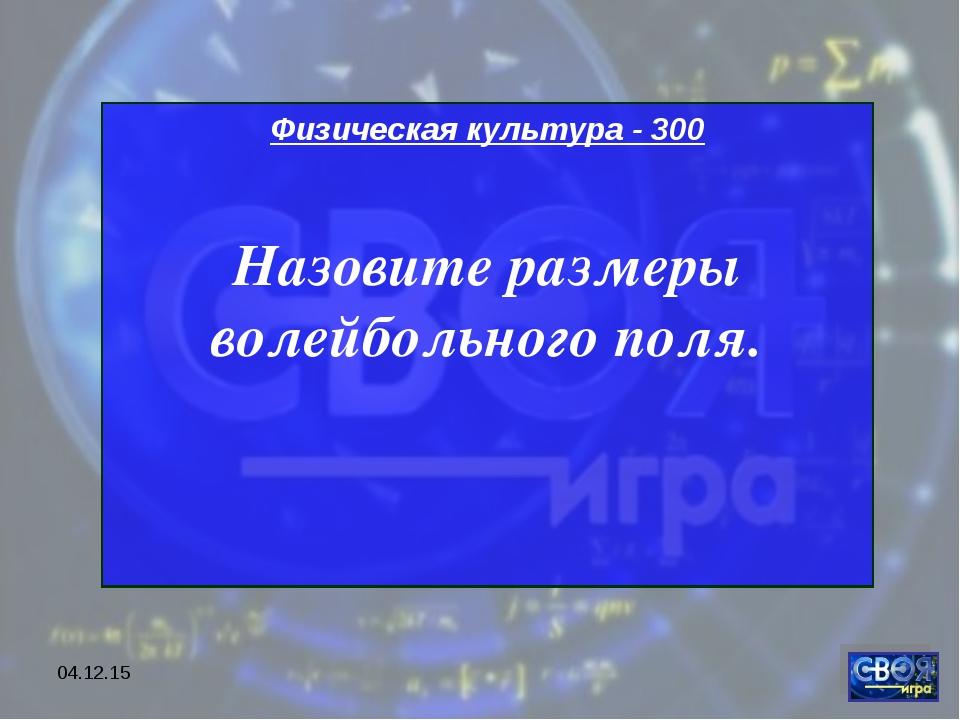 * Физическая культура - 300 Назовите размеры волейбольного поля.