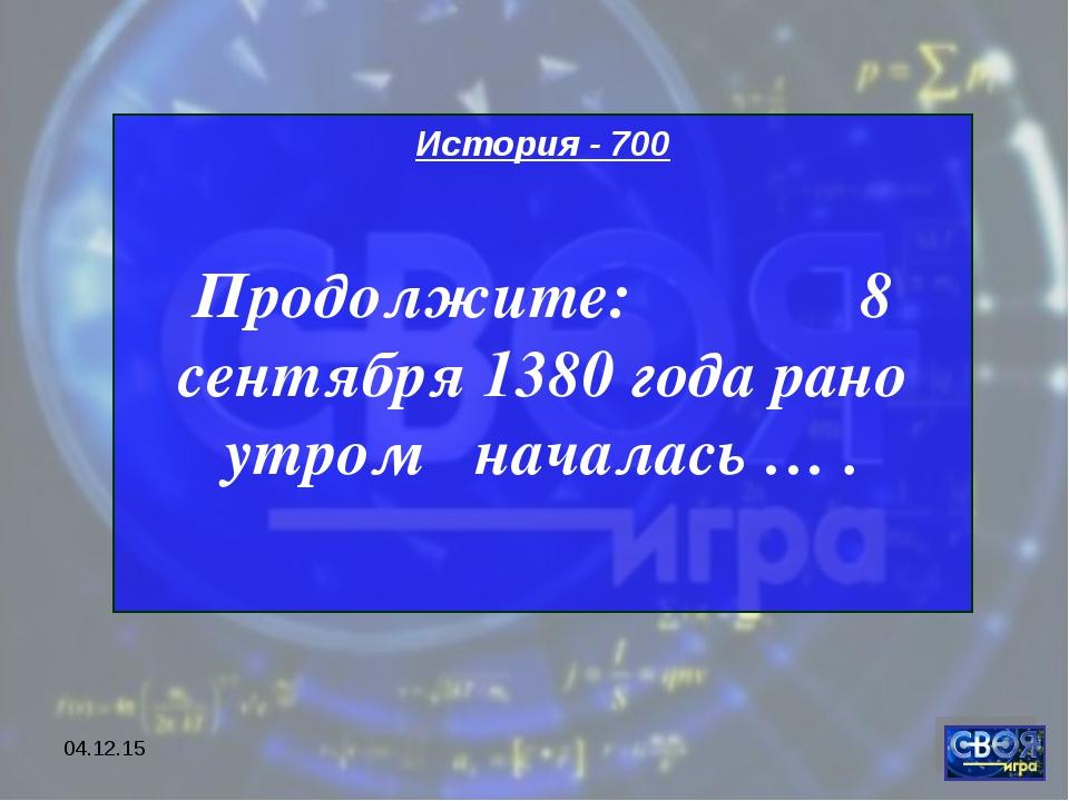 * История - 700 Продолжите: 8 сентября 1380 года рано утром началась … .