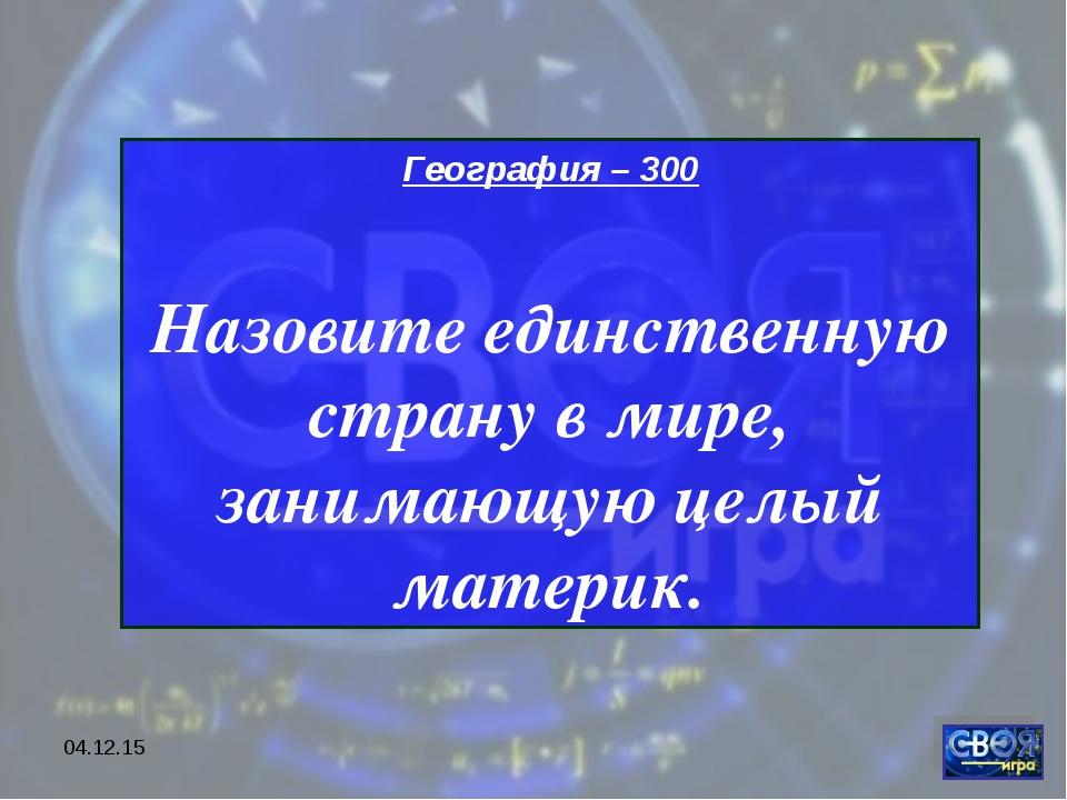 * География – 300 Назовите единственную страну в мире, занимающую целый матер...