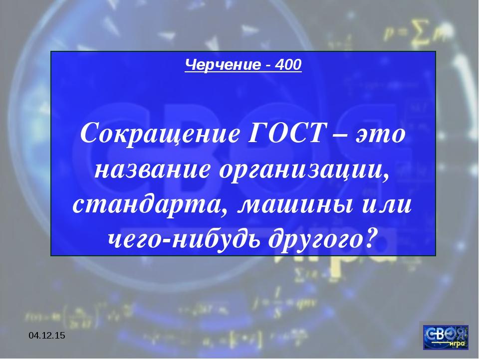 * Черчение - 400 Сокращение ГОСТ – это название организации, стандарта, машин...
