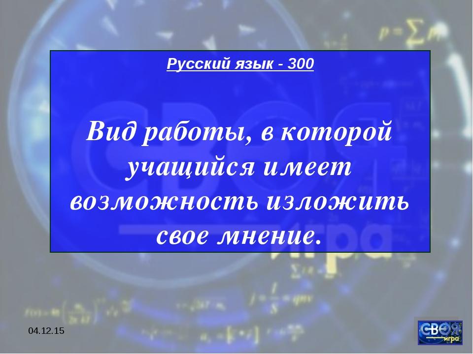 * Русский язык - 300 Вид работы, в которой учащийся имеет возможность изложит...