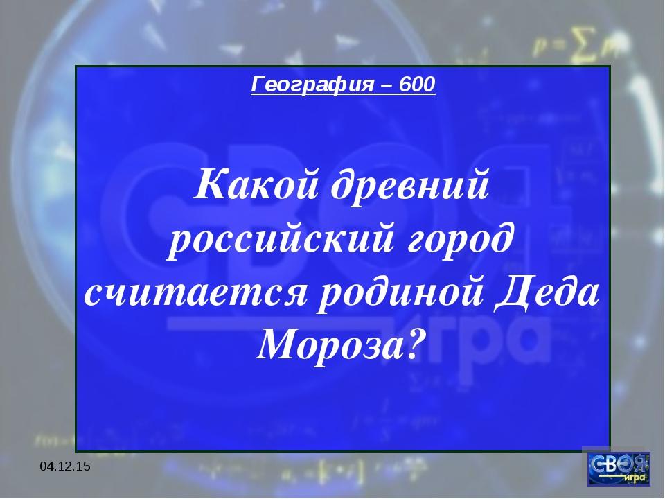 * География – 600 Какой древний российский город считается родиной Деда Мороза?