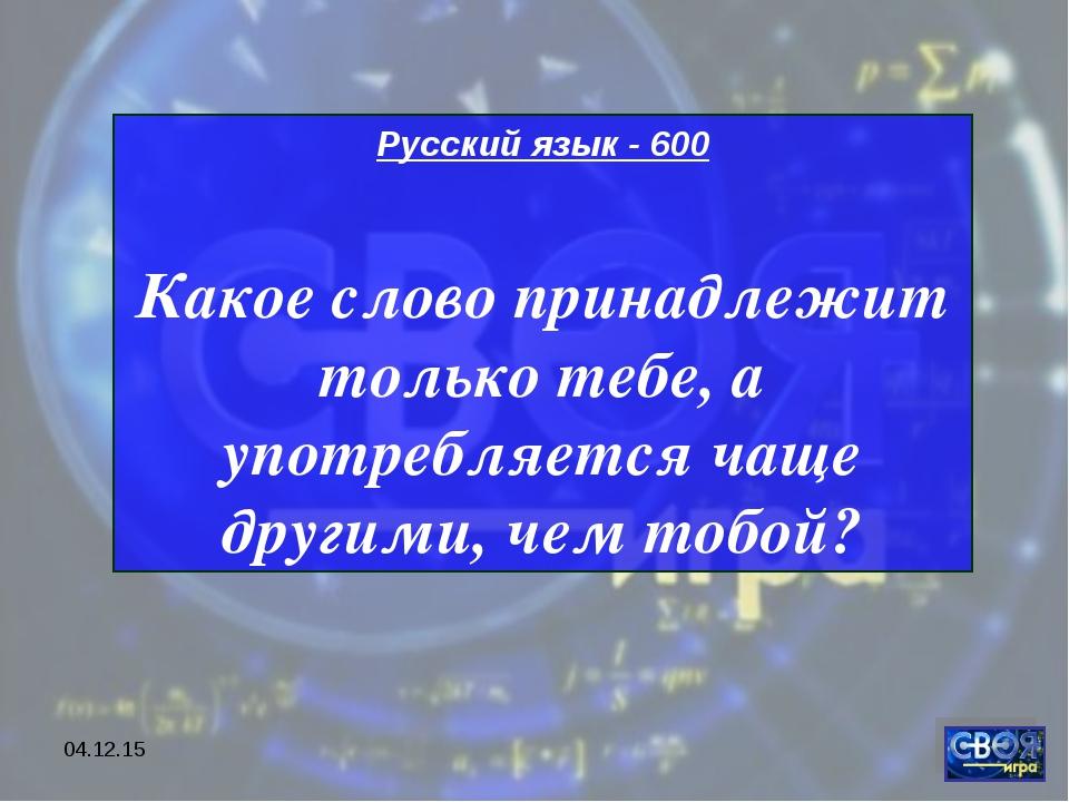 * Русский язык - 600 Какое слово принадлежит только тебе, а употребляется чащ...