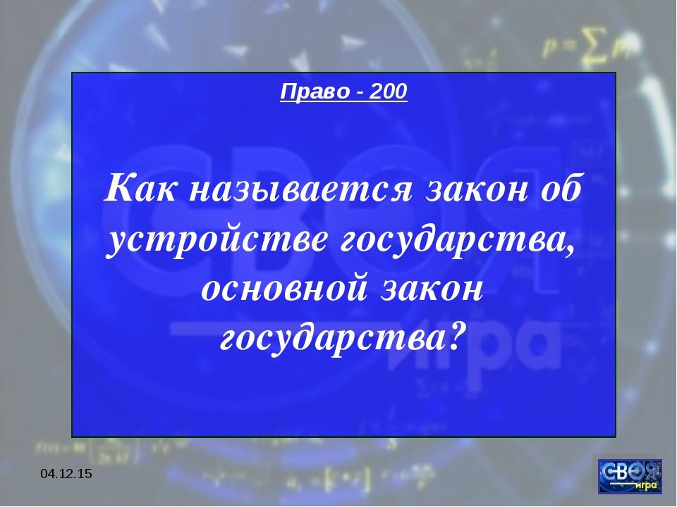 * Право - 200 Как называется закон об устройстве государства, основной закон...