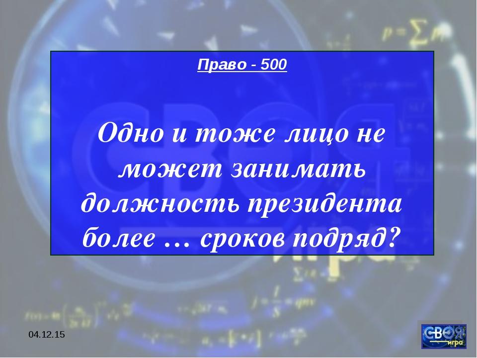* Право - 500 Одно и тоже лицо не может занимать должность президента более …...