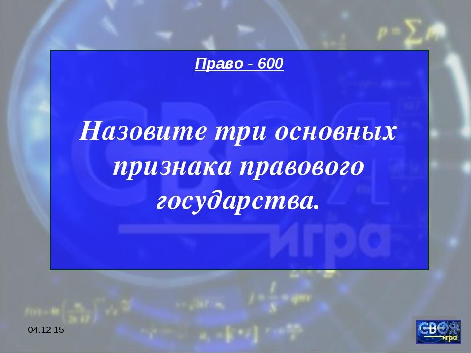 * Право - 600 Назовите три основных признака правового государства.