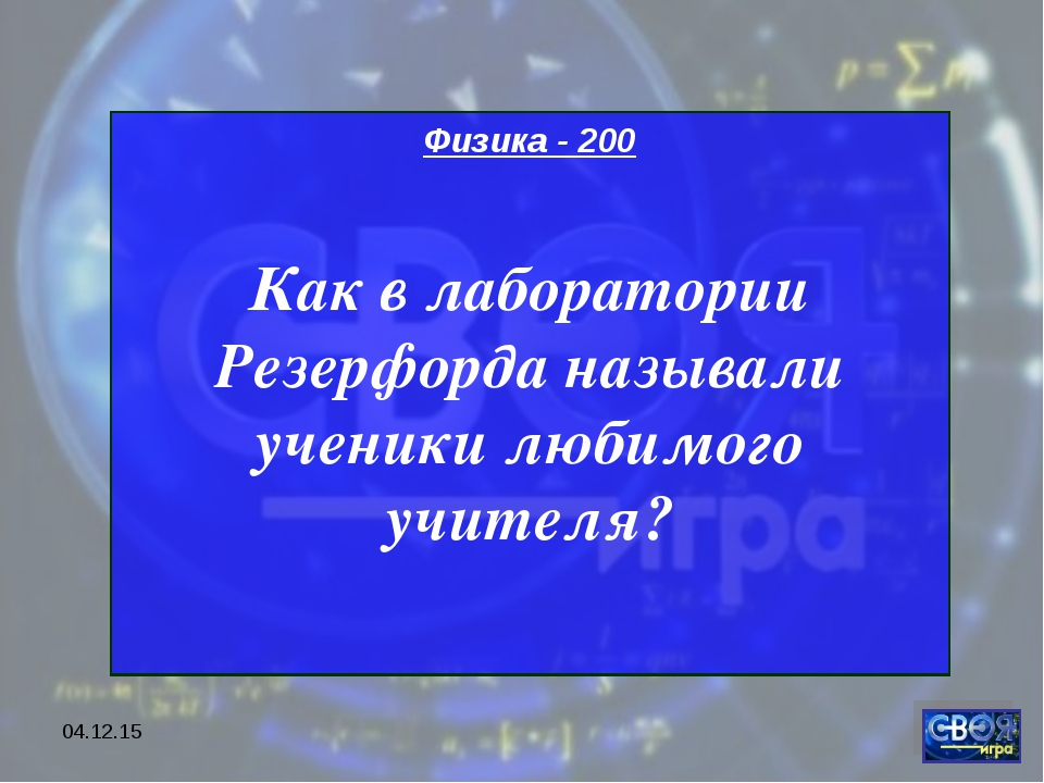 * Физика - 200 Как в лаборатории Резерфорда называли ученики любимого учителя?