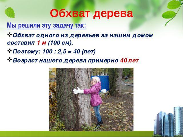 Обхват дерева Мы решили эту задачу так: Обхват одного из деревьев за нашим до...