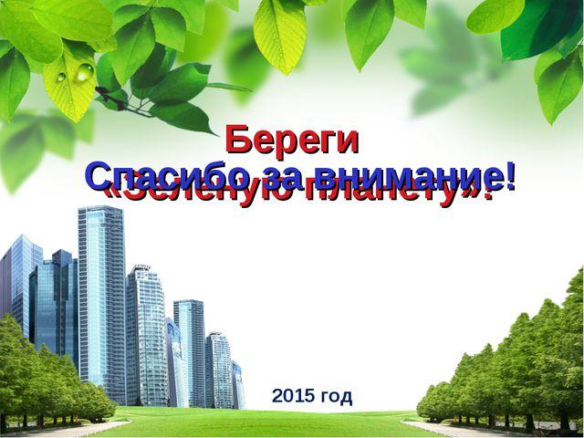 2015 год Береги «Зеленую планету»! Спасибо за внимание! L/O/G/O