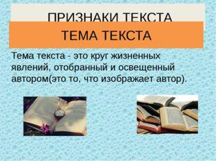 Тема текста - это круг жизненных явлений, отобранный и освещенный автором(это