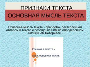 Основная мысль текста - проблема, поставленная автором в тексте и освещенная