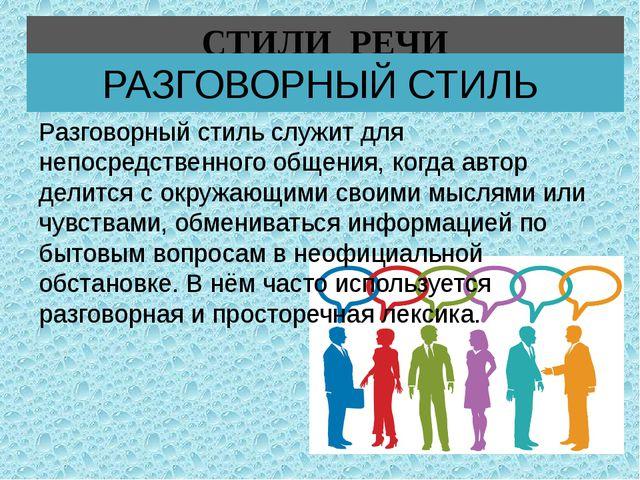 СТИЛИ РЕЧИ РАЗГОВОРНЫЙ СТИЛЬ Разговорный стиль служит для непосредственного о...