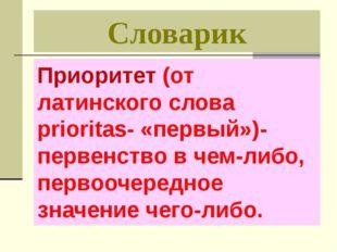 Словарик Приоритет (от латинского слова prioritas- «первый»)- первенство в че