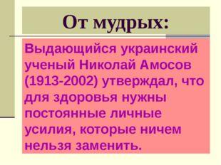 От мудрых: Выдающийся украинский ученый Николай Амосов (1913-2002) утверждал,