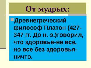 От мудрых: Древнегреческий философ Платон (427-347 гг. До н. э.)говорил, что