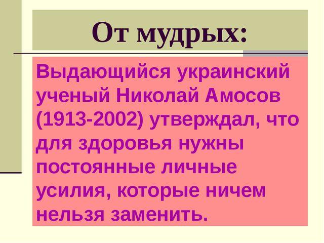 От мудрых: Выдающийся украинский ученый Николай Амосов (1913-2002) утверждал,...