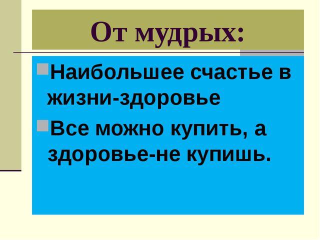 От мудрых: Наибольшее счастье в жизни-здоровье Все можно купить, а здоровье-н...