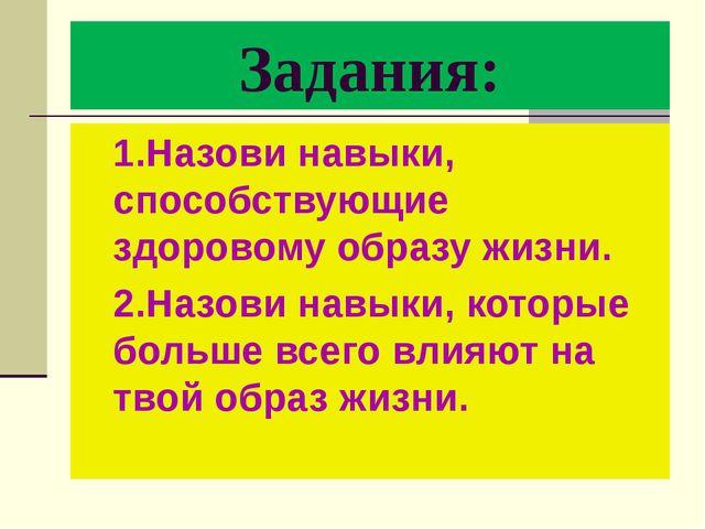Задания: 1.Назови навыки, способствующие здоровому образу жизни. 2.Назови нав...
