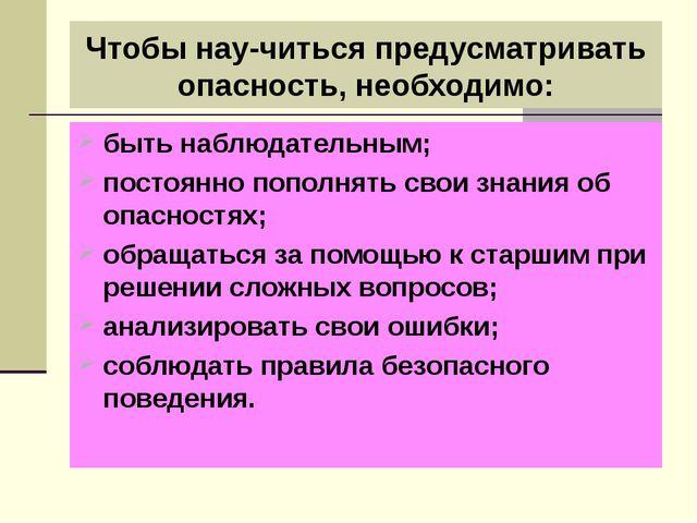 Чтобы научиться предусматривать опасность, необходимо: быть наблюдательным;...