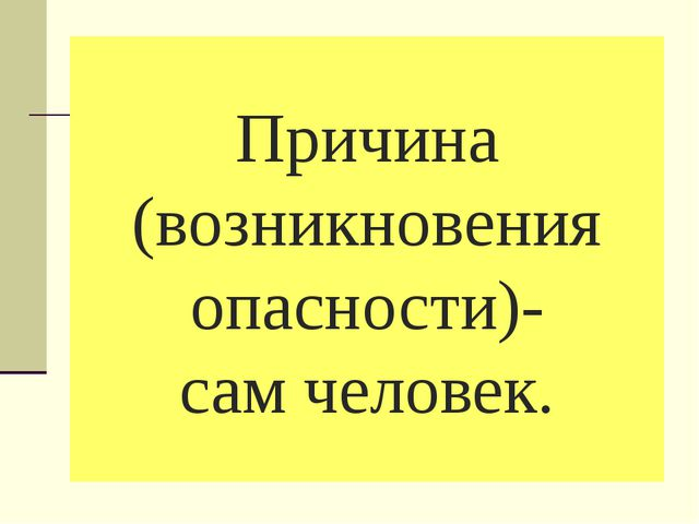 Причина (возникновения опасности)- сам человек.
