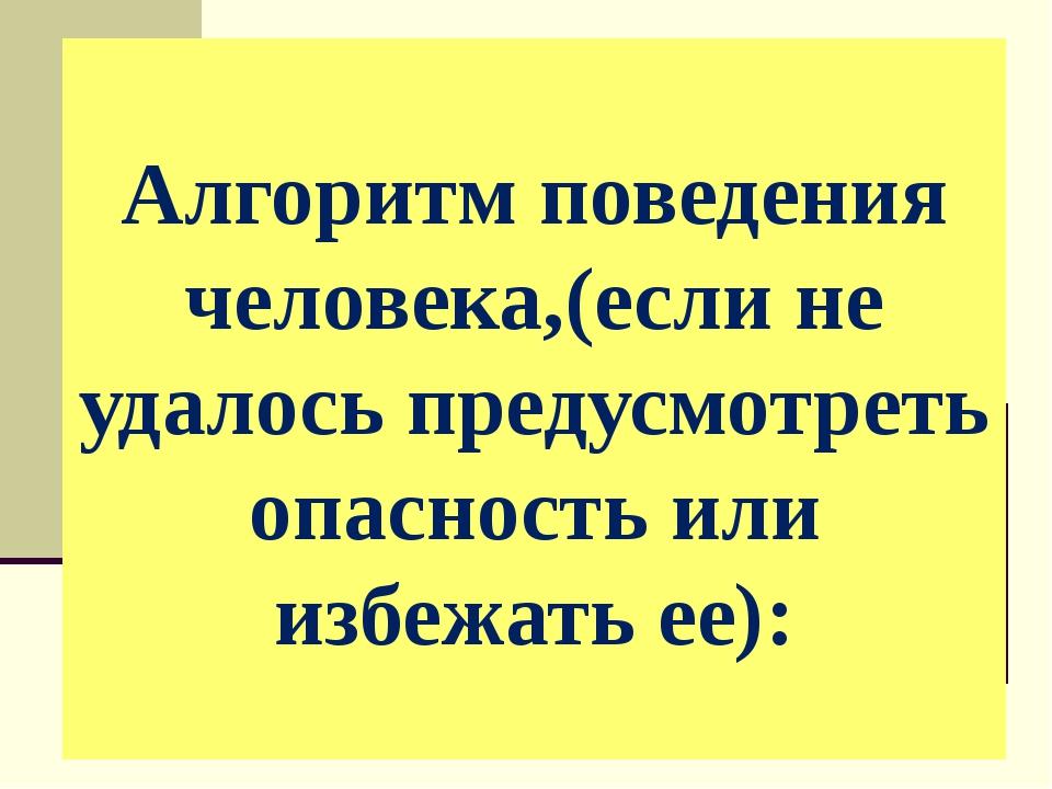 Алгоритм поведения человека,(если не удалось предусмотреть опасность или избе...