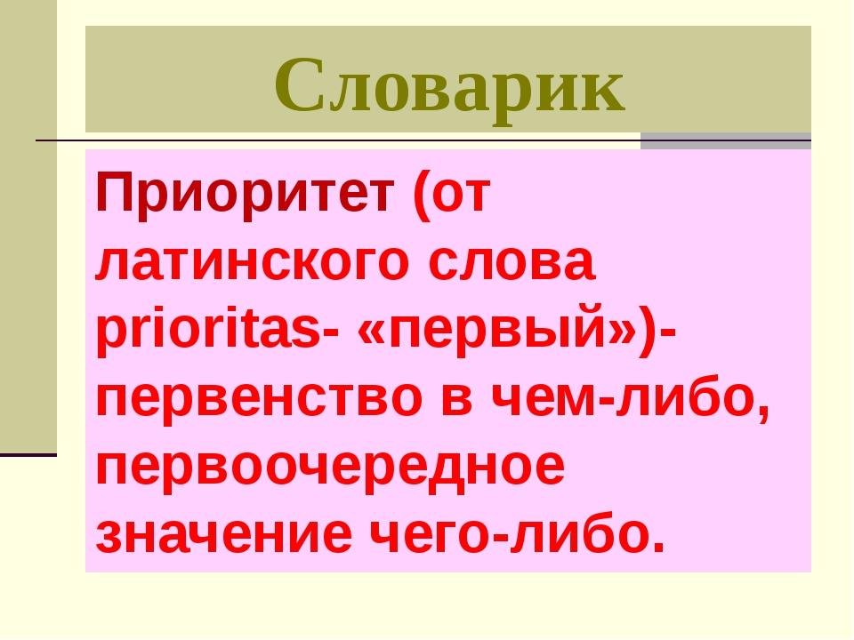 Словарик Приоритет (от латинского слова prioritas- «первый»)- первенство в че...