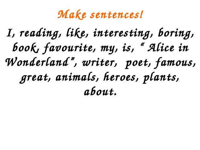 Make sentences! I, reading, like, interesting, boring, book, favourite, my, i...