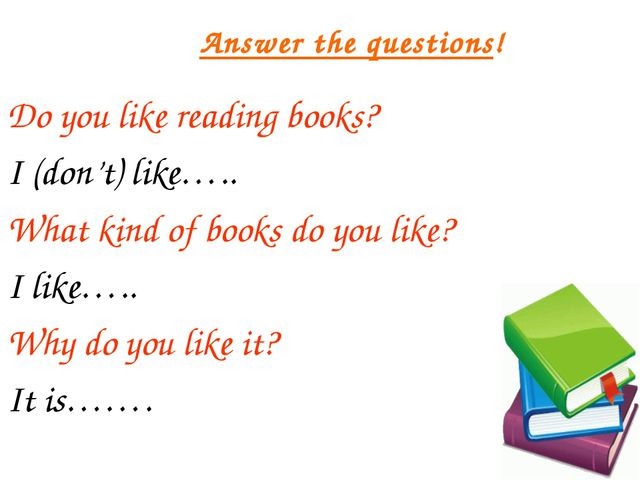 Answer the questions! Do you like reading books? I (don't) like….. What kind...