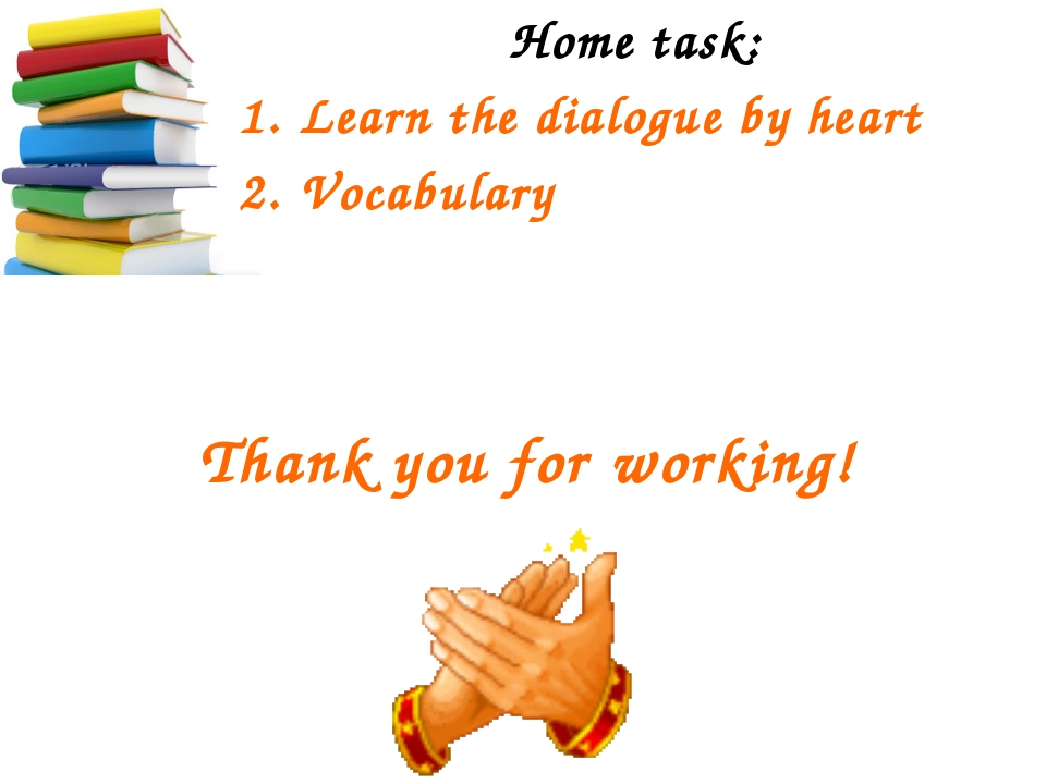 Thank you for working! Home task: Learn the dialogue by heart Vocabulary
