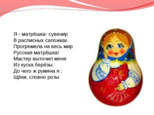 Я - матрёшка- сувенир В расписных сапожках. Прогремела на весь мир Русская ма
