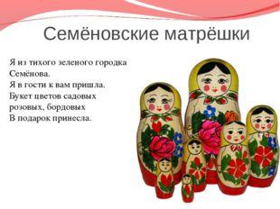 Семёновские матрёшки Я из тихого зеленого городка Семёнова. Я в гости к вам