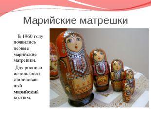 Марийские матрешки В 1960 году появились первые марийские матрешки. Для роспи