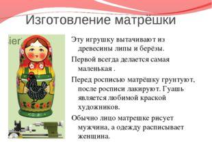 Изготовление матрёшки Эту игрушку вытачивают из древесины липы и берёзы. Пер