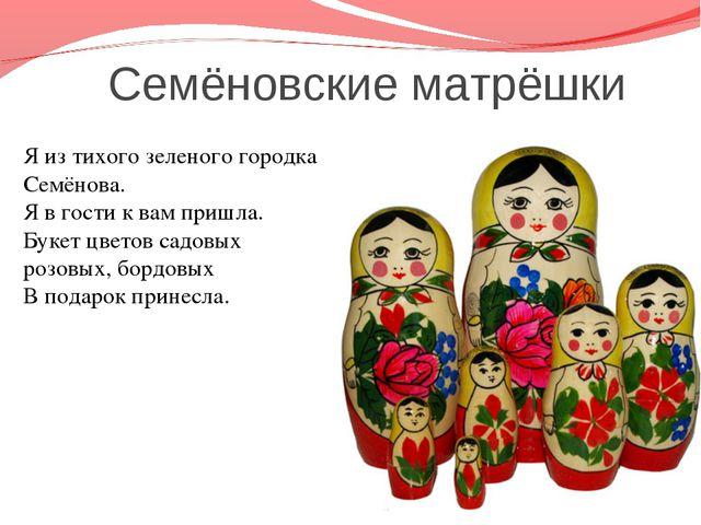 Семёновские матрёшки Я из тихого зеленого городка Семёнова. Я в гости к вам...