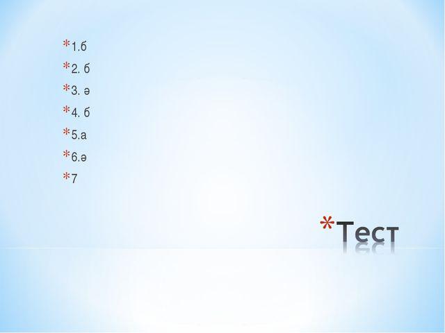 1.б 2. б 3. ә 4. б 5.а 6.ә 7