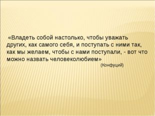 «Владеть собой настолько, чтобы уважать других, как самого себя, и поступать
