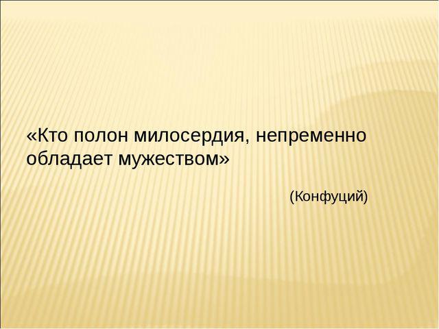 «Кто полон милосердия, непременно обладает мужеством» (Конфуций)