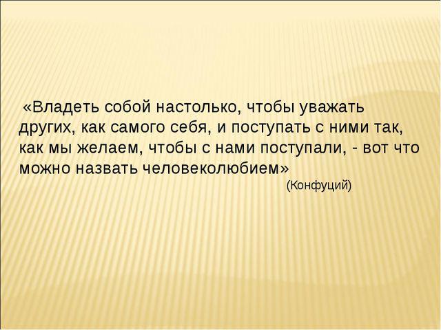 «Владеть собой настолько, чтобы уважать других, как самого себя, и поступать...
