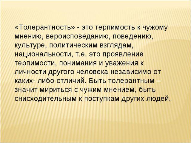 «Толерантность» - это терпимость к чужому мнению, вероисповеданию, поведению,...