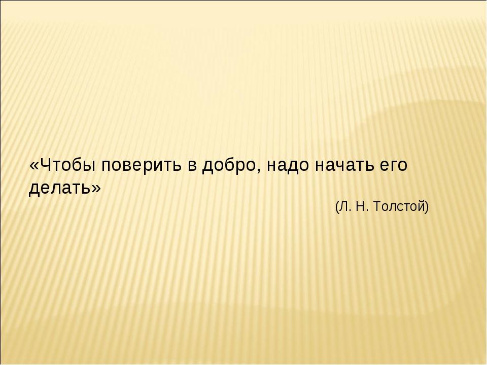 «Чтобы поверить в добро, надо начать его делать» (Л. Н. Толстой)