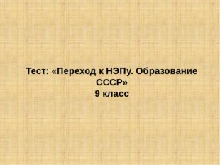 Тест: «Переход к НЭПу. Образование СССР» 9 класс