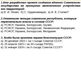 1.Кто разработал проект создания единого Советского государства на принципах