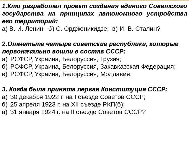 1.Кто разработал проект создания единого Советского государства на принципах...